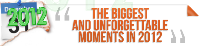 The Biggest and Unforgettable Moments of 2012