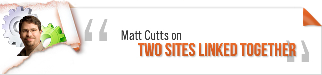 Matt Cutts on Two Sites Linked Together